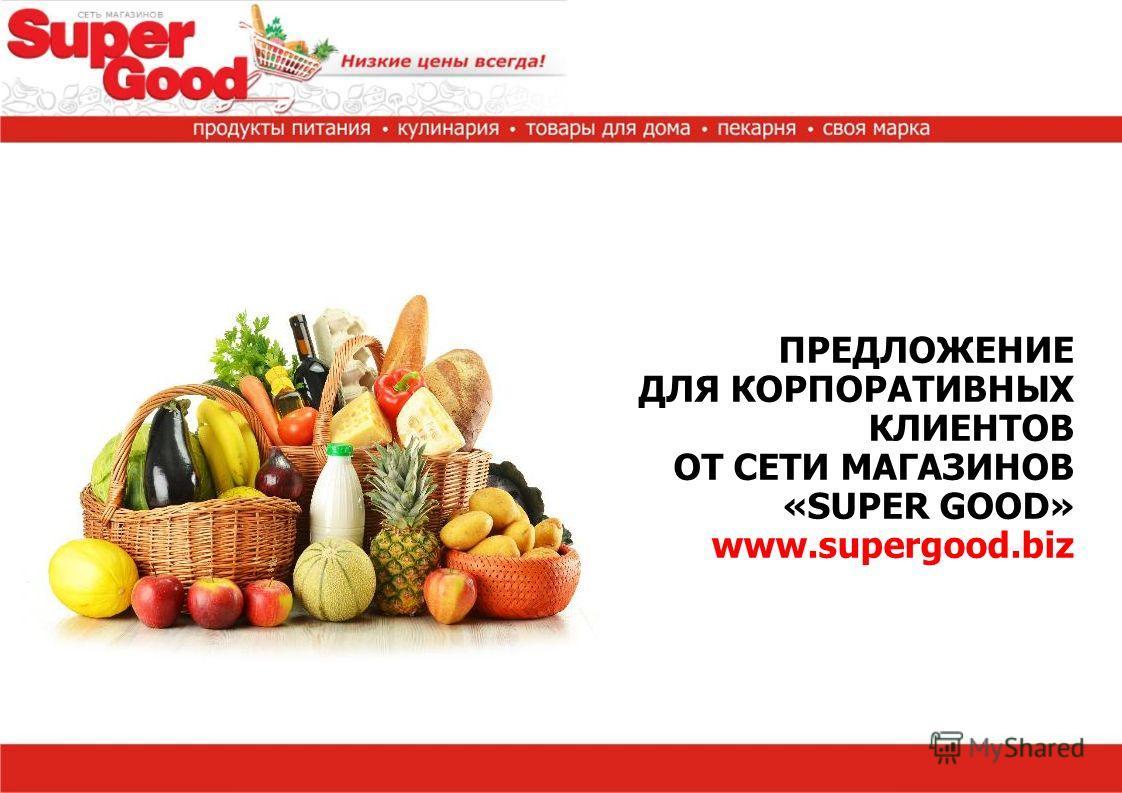 ПРЕДЛОЖЕНИЕ ДЛЯ КОРПОРАТИВНЫХ КЛИЕНТОВ ОТ СЕТИ МАГАЗИНОВ «SUPER GOOD» www.supergood.biz