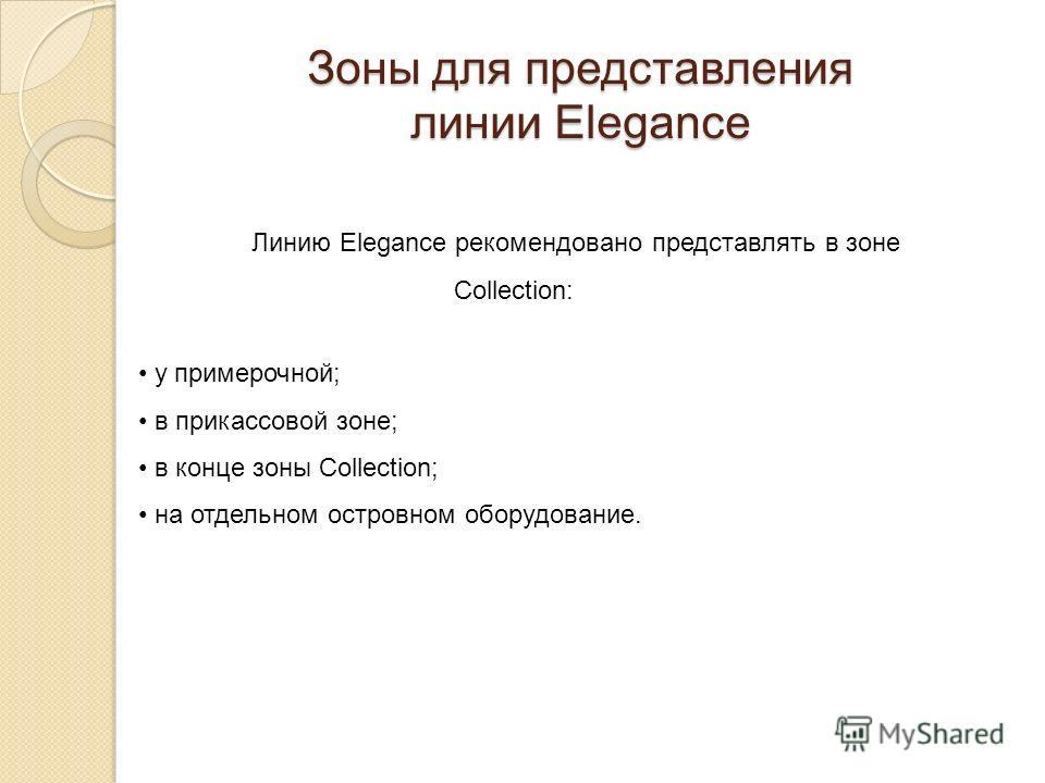 Линию Elegance рекомендовано представлять в зоне Collection: Зоны для представления линии Elegance у примерочной; в прикассовой зоне; в конце зоны Collection; на отдельном островном оборудование.