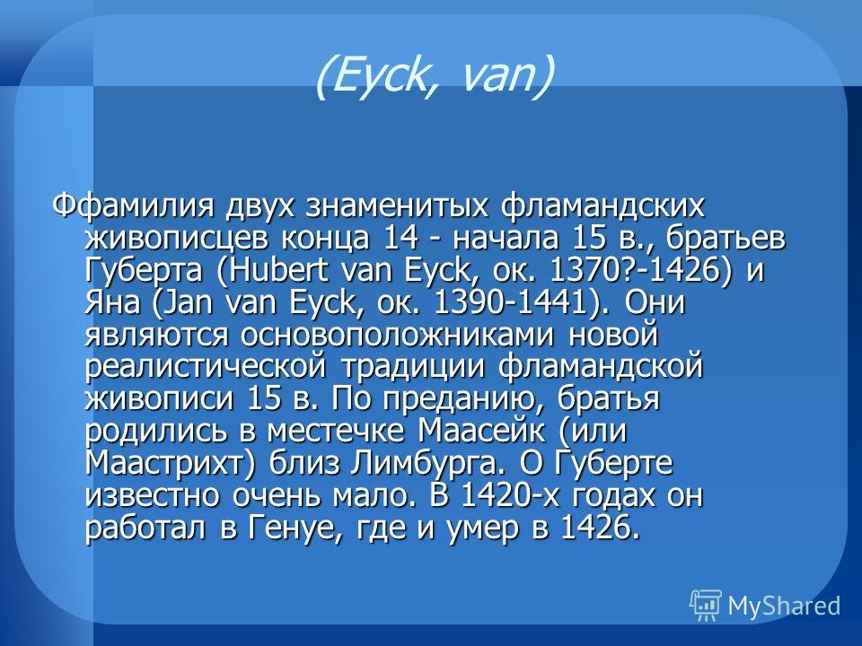 (Eyck, van) Ффамилия двух знаменитых фламандских живописцев конца 14 - начала 15 в., братьев Губерта (Hubert van Eyck, ок. 1370?-1426) и Яна (Jan van Eyck, ок. 1390-1441). Они являются основоположниками новой реалистической традиции фламандской живоп