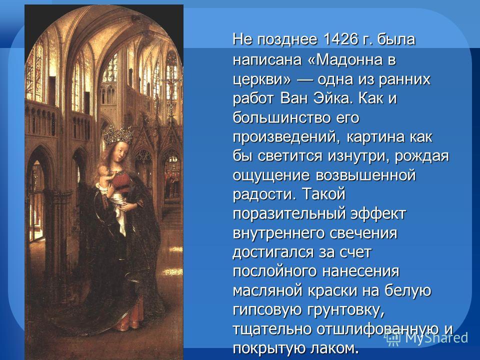 Не позднее 1426 г. была написана «Мадонна в церкви» одна из ранних работ Ван Эйка. Как и большинство его произведений, картина как бы светится изнутри, рождая ощущение возвышенной радости. Такой поразительный эффект внутреннего свечения достигался за
