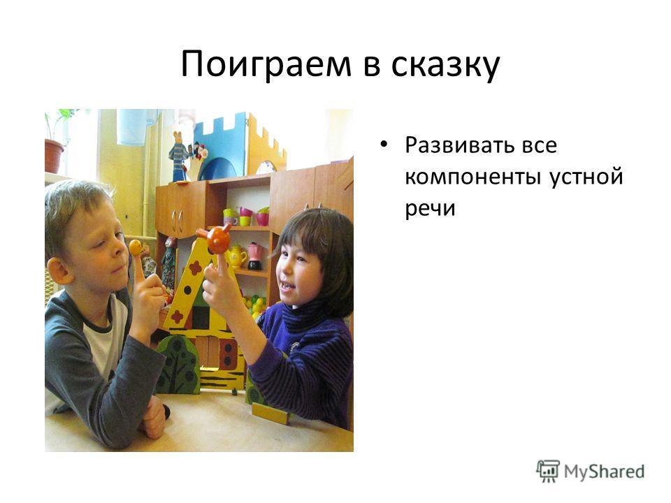Поиграем в сказку Развивать все компоненты устной речи