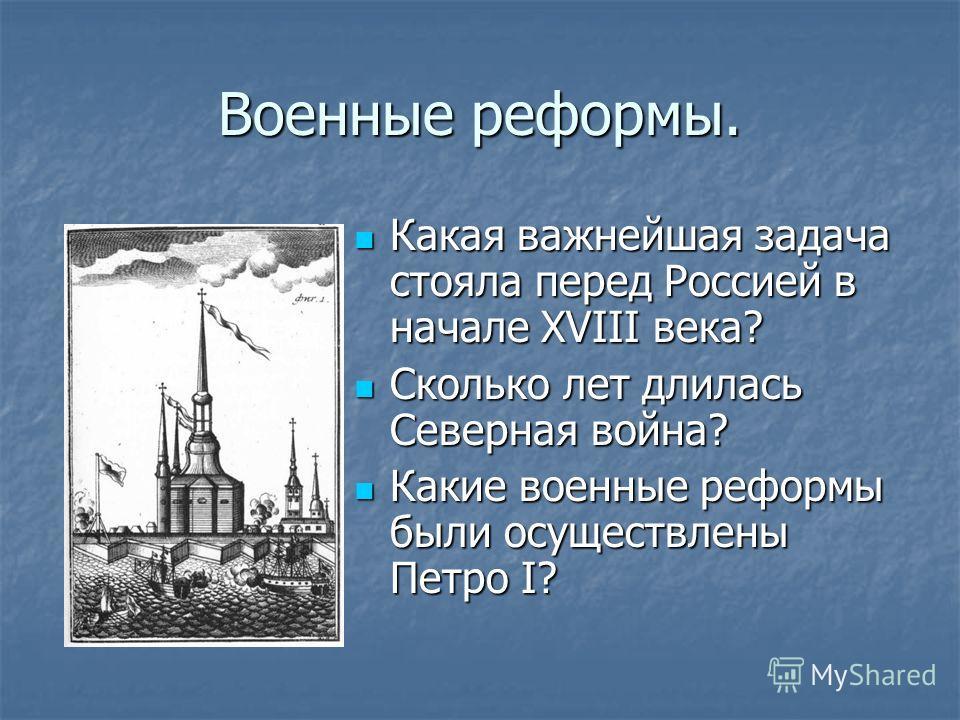 Военные реформы. Какая важнейшая задача стояла перед Россией в начале XVIII века? Какая важнейшая задача стояла перед Россией в начале XVIII века? Сколько лет длилась Северная война? Сколько лет длилась Северная война? Какие военные реформы были осущ