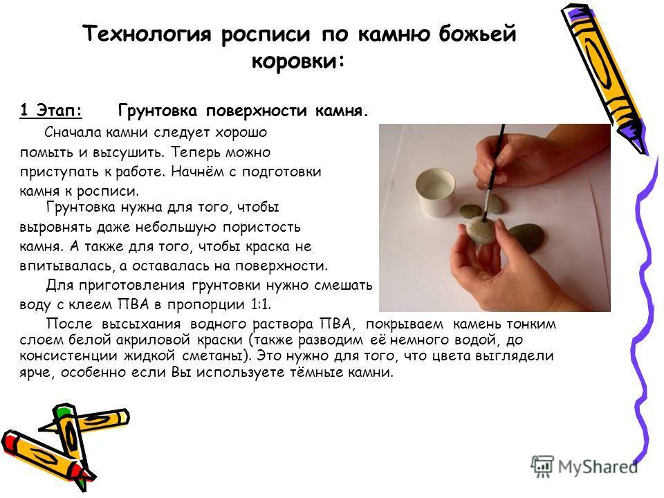 Технология росписи по камню божьей коровки: 1 Этап: Грунтовка поверхности камня. Сначала камни следует хорошо помыть и высушить. Теперь можно приступать к работе. Начнём с подготовки камня к росписи. Грунтовка нужна для того, чтобы выровнять даже неб