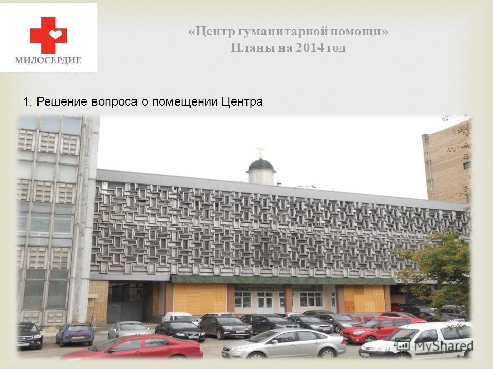 « Центр гуманитарной помощи » Планы на 2014 год 1. Решение вопроса о помещении Центра