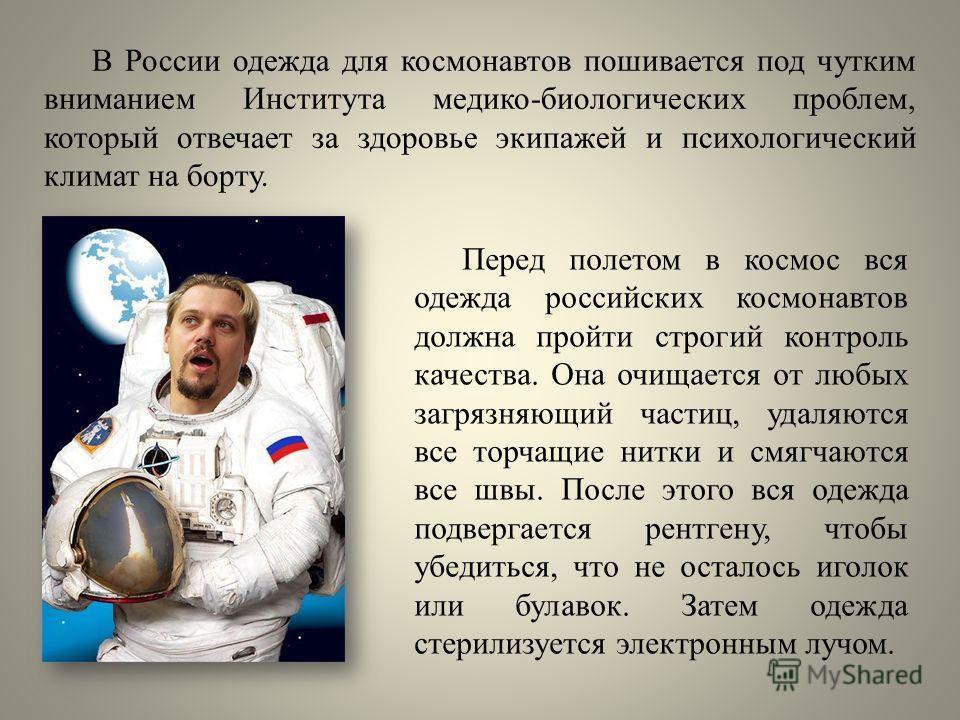 Перед полетом в космос вся одежда российских космонавтов должна пройти строгий контроль качества. Она очищается от любых загрязняющий частиц, удаляются все торчащие нитки и смягчаются все швы. После этого вся одежда подвергается рентгену, чтобы убеди