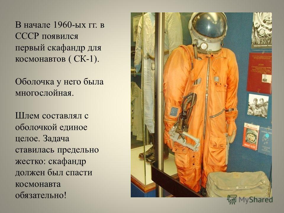 В начале 1960-ых гг. в СССР появился первый скафандр для космонавтов ( СК-1). Оболочка у него была многослойная. Шлем составлял с оболочкой единое целое. Задача ставилась предельно жестко: скафандр должен был спасти космонавта обязательно!