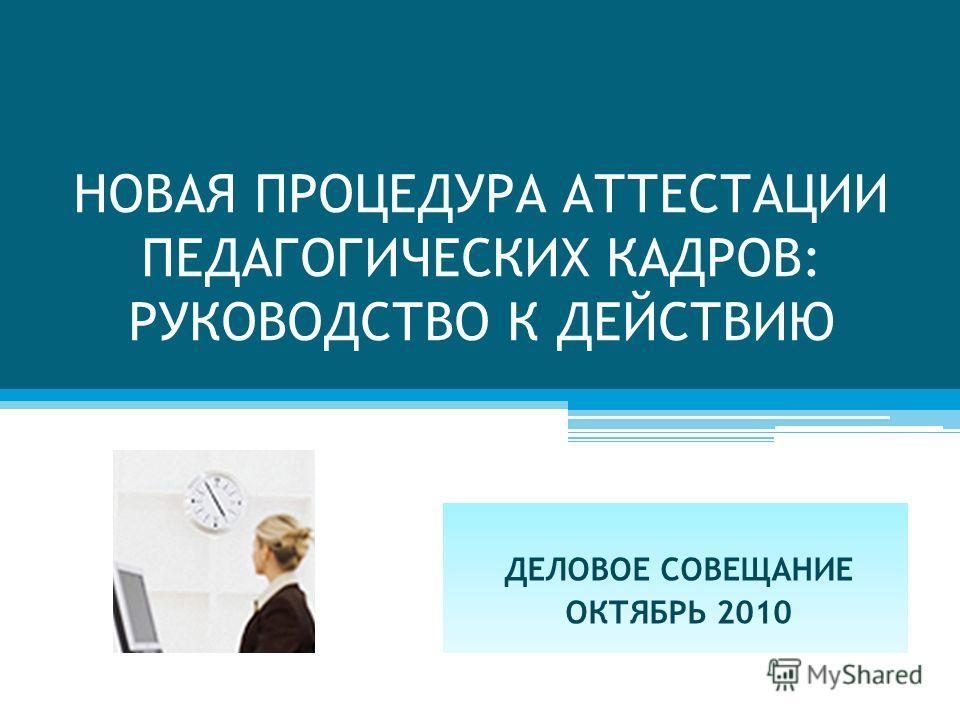 НОВАЯ ПРОЦЕДУРА АТТЕСТАЦИИ ПЕДАГОГИЧЕСКИХ КАДРОВ: РУКОВОДСТВО К ДЕЙСТВИЮ ДЕЛОВОЕ СОВЕЩАНИЕ ОКТЯБРЬ 2010