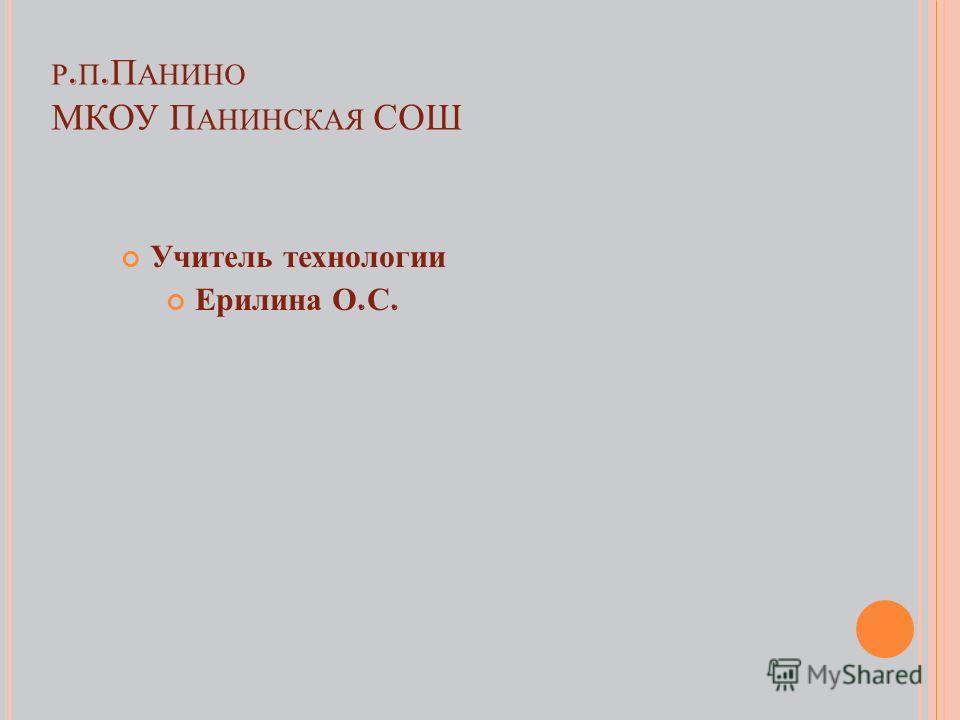 Р. П. П АНИНО МКОУ П АНИНСКАЯ СОШ Учитель технологии Ерилина О. С.
