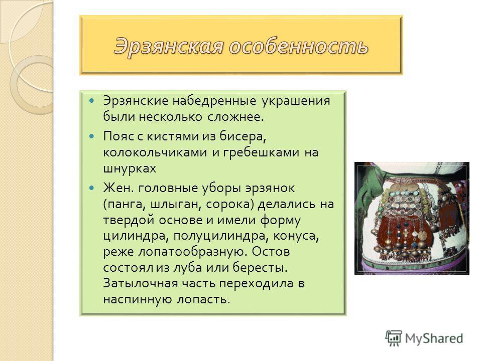 Эрзянские набедренные украшения были несколько сложнее. Пояс с кистями из бисера, колокольчиками и гребешками на шнурках Жен. головные уборы эрзянок ( панка, шлыган, сорока ) делались на твердой основе и имели форму цилиндра, полуцилиндра, конуса, ре