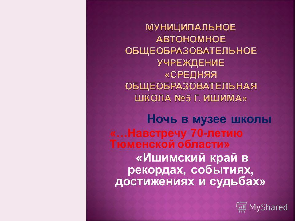 Ночь в музее школы «…Навстречу 70-летию Тюменской области» «Ишимский край в рекордах, событиях, достижениях и судьбах»