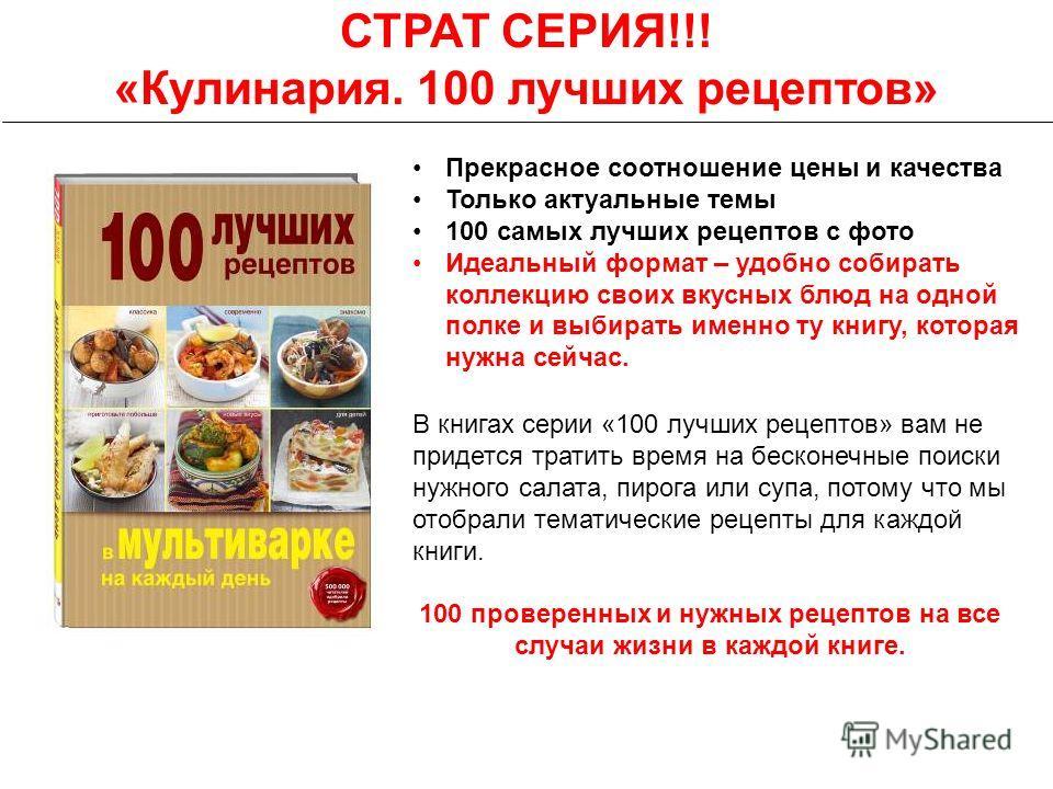 СТРАТ СЕРИЯ!!! «Кулинария. 100 лучших рецептов» В книгах серии «100 лучших рецептов» вам не придется тратить время на бесконечные поиски нужного салата, пирога или супа, потому что мы отобрали тематические рецепты для каждой книги. 100 проверенных и