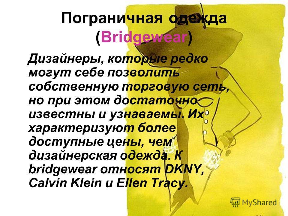 Пограничная одежда (Bridgewear) Дизайнеры, которые редко могут себе позволить собственную торговую сеть, но при этом достаточно известны и узнаваемы. Их характеризуют более доступные цены, чем дизайнерская одежда. К bridgewear относят DKNY, Calvin Kl