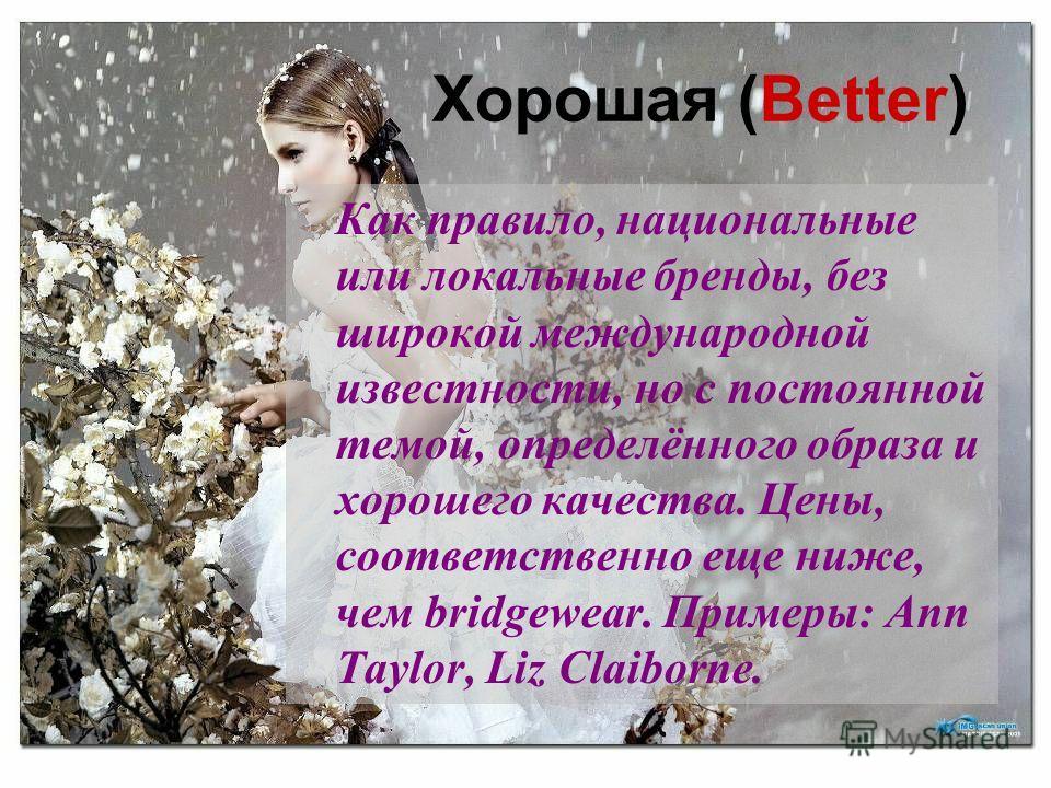 Хорошая (Better) Как правило, национальные или локальные бренды, без широкой международной известности, но с постоянной темой, определённого образа и хорошего качества. Цены, соответственно еще ниже, чем bridgewear. Примеры: Ann Taylor, Liz Claiborne