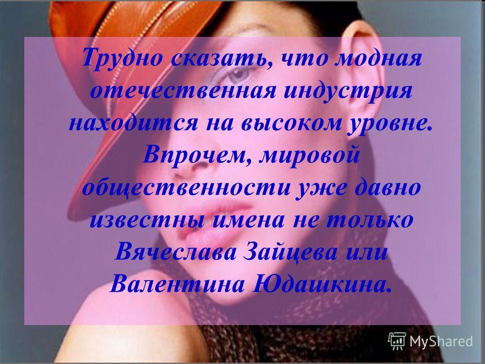 Трудно сказать, что модная отечественная индустрия находится на высоком уровне. Впрочем, мировой общественности уже давно известны имена не только Вячеслава Зайцева или Валентина Юдашкина.