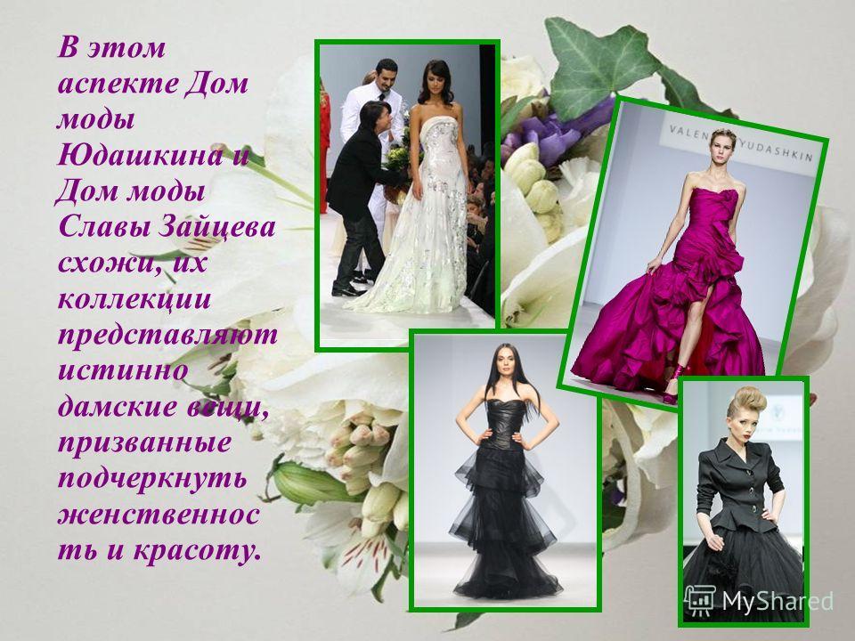 В этом аспекте Дом моды Юдашкина и Дом моды Славы Зайцева схожи, их коллекции представляют истинно дамские вещи, призванные подчеркнуть женственность и красоту.