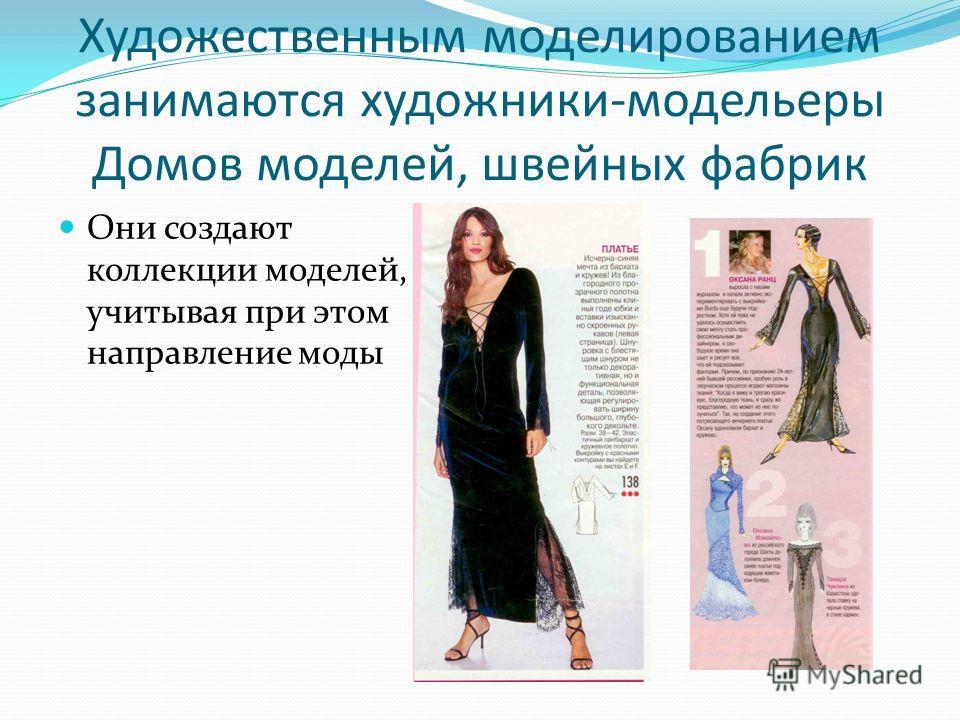 Художественным моделированием занимаются художники-модельеры Домов моделей, швейных фабрик Они создают коллекции моделей, учитывая при этом направление моды