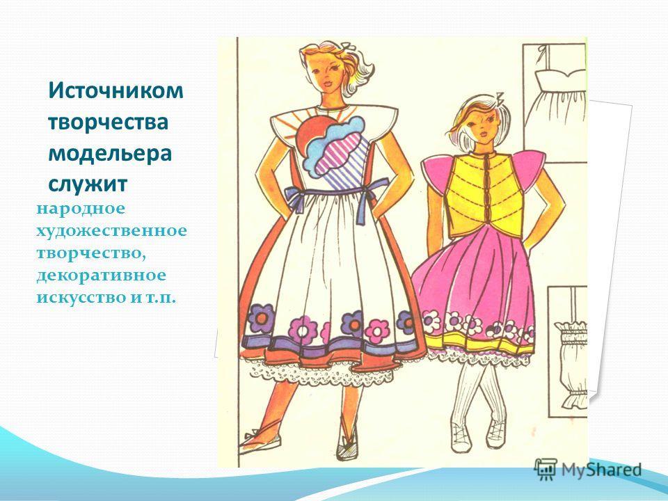 Источником творчества модельера служит народное художественное творчество, декоративное искусство и т.п.