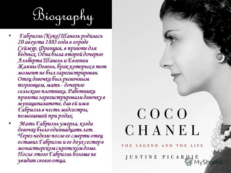 Biography Габриэль (Коко) Шанель родилась 20 августа 1883 года в городе Сеймур, Франция, в приюте для бедных. Одна была второй дочерью Альберта Шанель и Евгении Жанны Деволь, брак которых в тот момент не был зарегистрирован. Отец девочки был рыночным