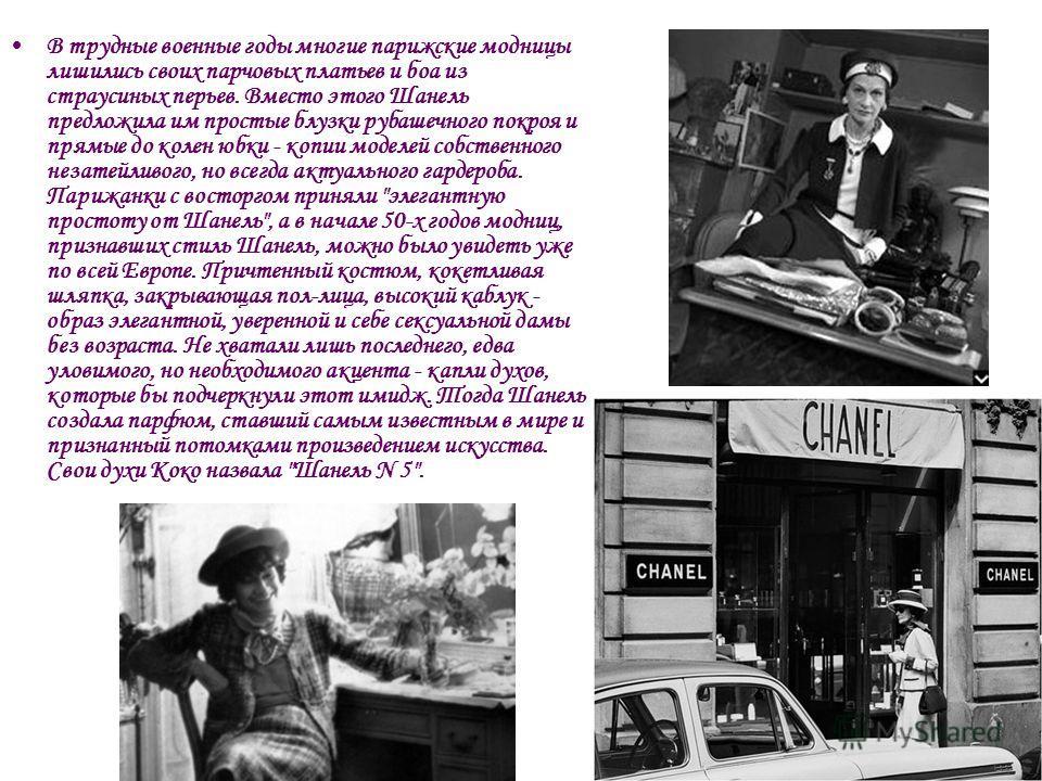 В трудные военные годы многие парижские модницы лишились своих парчовых платьев и боа из страусиных перьев. Вместо этого Шанель предложила им простые блузки рубашечного покроя и прямые до колен юбки - копии моделей собственного незатейливого, но всег