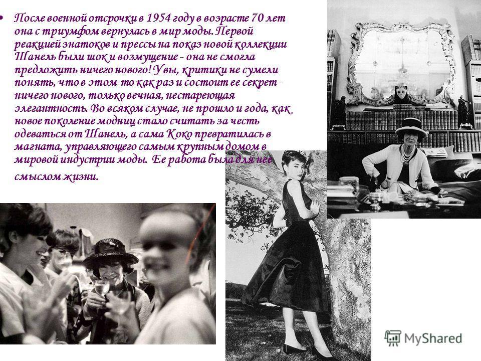 После военной отсрочки в 1954 году в возрасте 70 лет она с триумфом вернулась в мир моды. Первой реакцией знатоков и прессы на показ новой коллекции Шанель были шок и возмущение - она не смогла предложить ничего нового! Увы, критики не сумели понять,