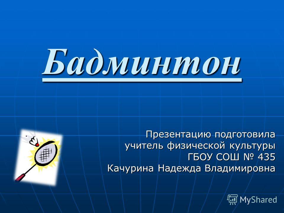 Бадминтон Презентацию подготовила учитель физической культуры ГБОУ СОШ 435 Качурина Надежда Владимировна