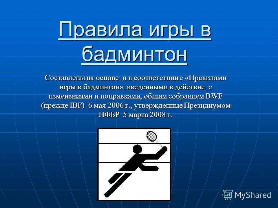 Правила игры в бадминтон Составлены на основе и в соответствии с «Правилами игры в бадминтон», введенными в действие, с изменениями и поправками, общим собранием BWF (прежде IBF) 6 мая 2006 г., утвержденные Президиумом НФБР 5 марта 2008 г.