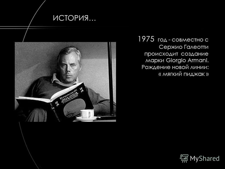 1975 год - совместно с Сержио Галеотти происходит создание марки Giorgio Armani. Рождение новой линии: « мягкий пиджак » ИСТОРИЯ…