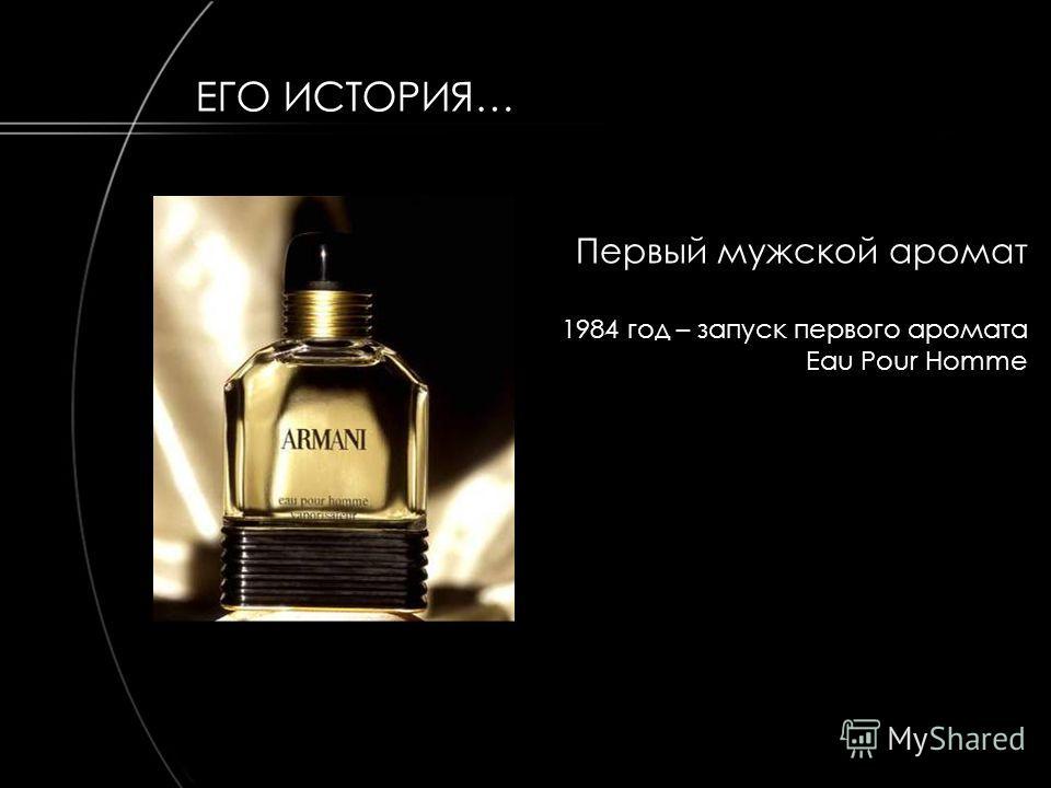 Первый мужской аромат 1984 год – запуск первого аромата Eau Pour Homme ЕГО ИСТОРИЯ…