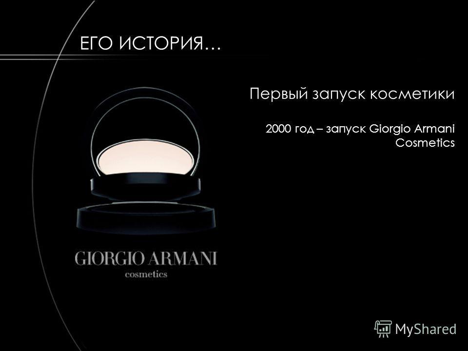 HISTORY Первый запуск косметики 2000 год – запуск Giorgio Armani Cosmetics ЕГО ИСТОРИЯ…