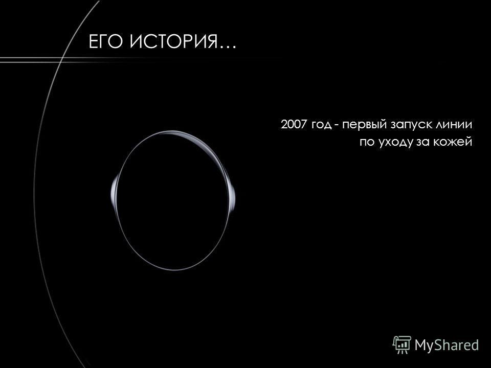 2007 год - первый запуск линии по уходу за кожей ЕГО ИСТОРИЯ…