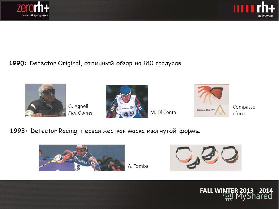FALL WINTER 2013 - 2014 G. Agneli Fiat Owner 1990: Detector Original, отличный обзор на 180 градусов M. Di Centa 1993: Detector Racing, первая жесткая маска изогнутой формы A. Tomba Compasso doro