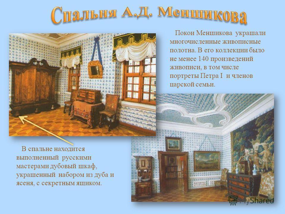 Покои Меншикова украшали многочисленные живописные полотна. В его коллекции было не менее 140 произведений живописи, в том числе портреты Петра I и членов царской семьи. В спальне находится выполненный русскими мастерами дубовый шкаф, украшенный набо