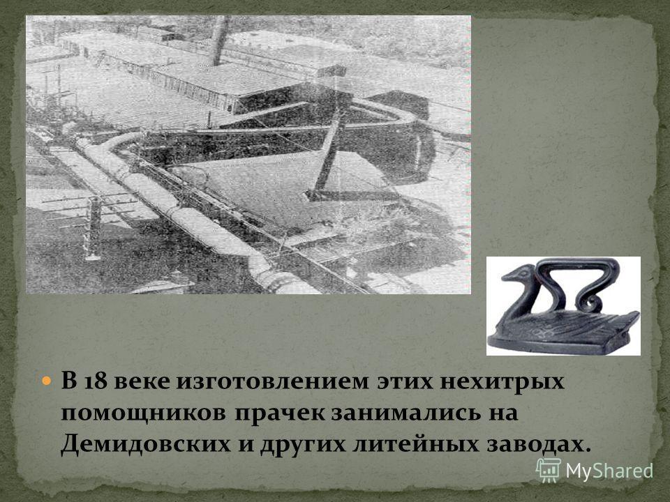 В 18 веке изготовлением этих нехитрых помощников прачек занимались на Демидовских и других литейных заводах.