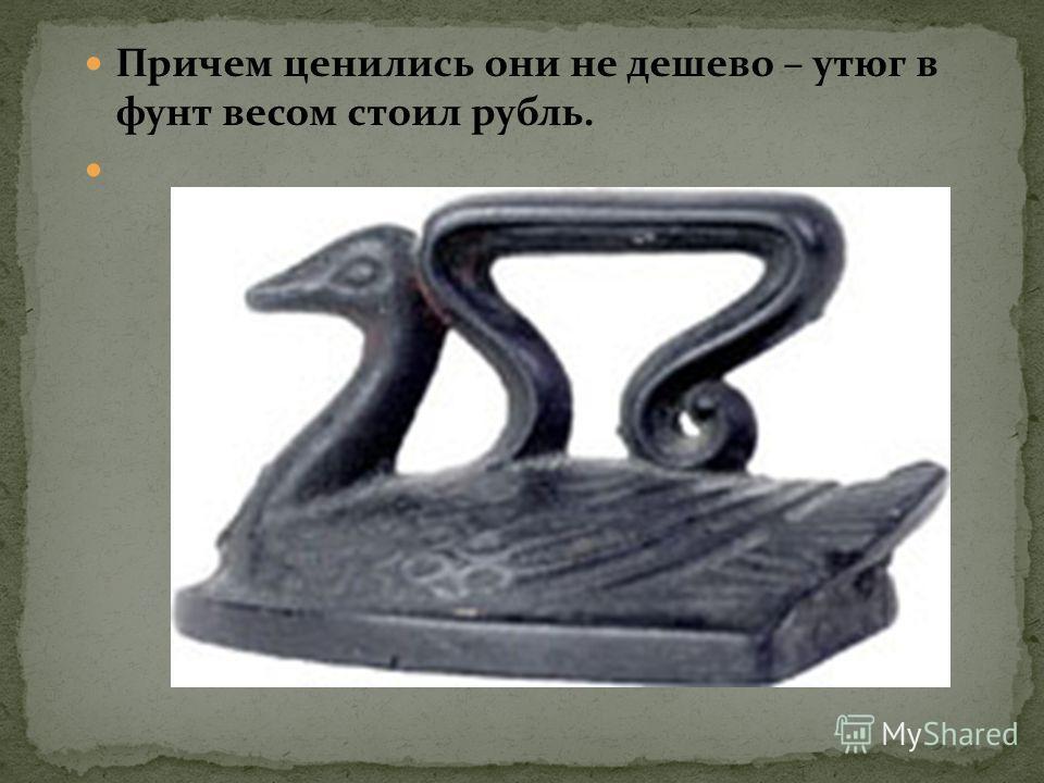 Причем ценились они не дешево – утюг в фунт весом стоил рубль.
