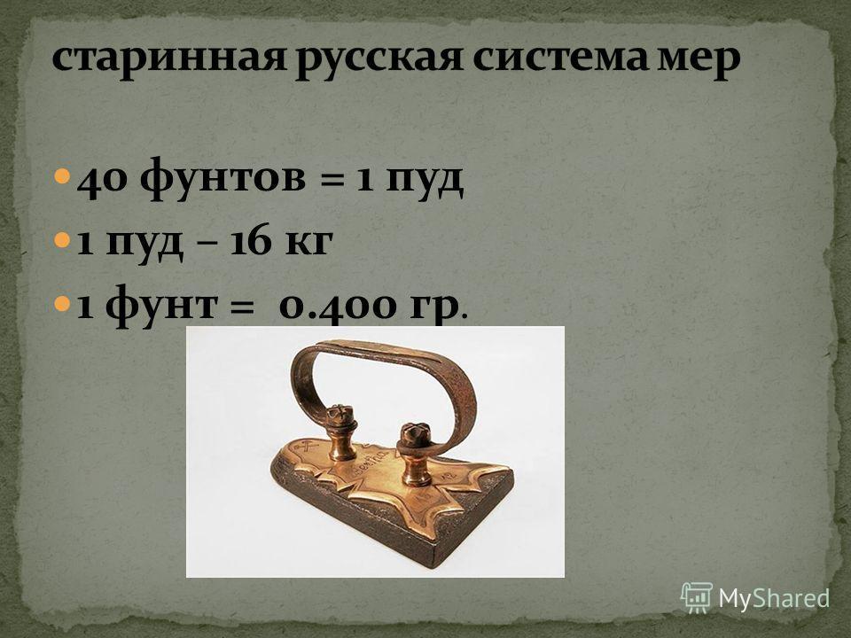 40 фунтов = 1 пуд 1 пуд – 16 кг 1 фунт = 0.400 гр.