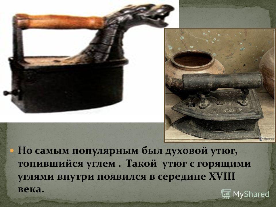 Но самым популярным был духовой утюг, топившийся углем. Такой утюг с горящими углями внутри появился в середине XVIII века.