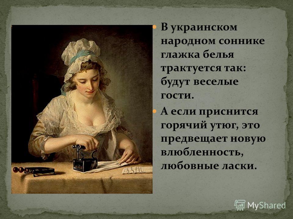 В украинском народном соннике глажка белья трактуется так: будут веселые гости. А если приснится горячий утюг, это предвещает новую влюбленность, любовные ласки.