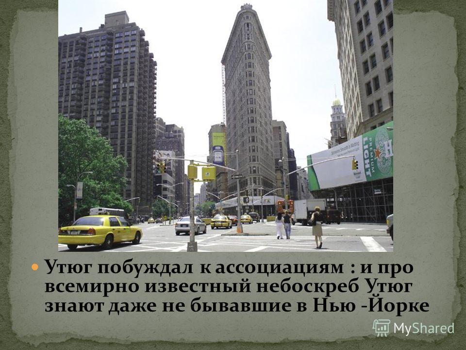 Утюг побуждал к ассоциациям : и про всемирно известный небоскреб Утюг знают даже не бывавшие в Нью -Йорке