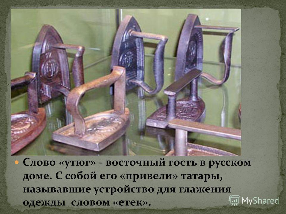Слово «утюг» - восточный гость в русском доме. С собой его «привели» татары, называвшие устройство для глажения одежды словом «отек».