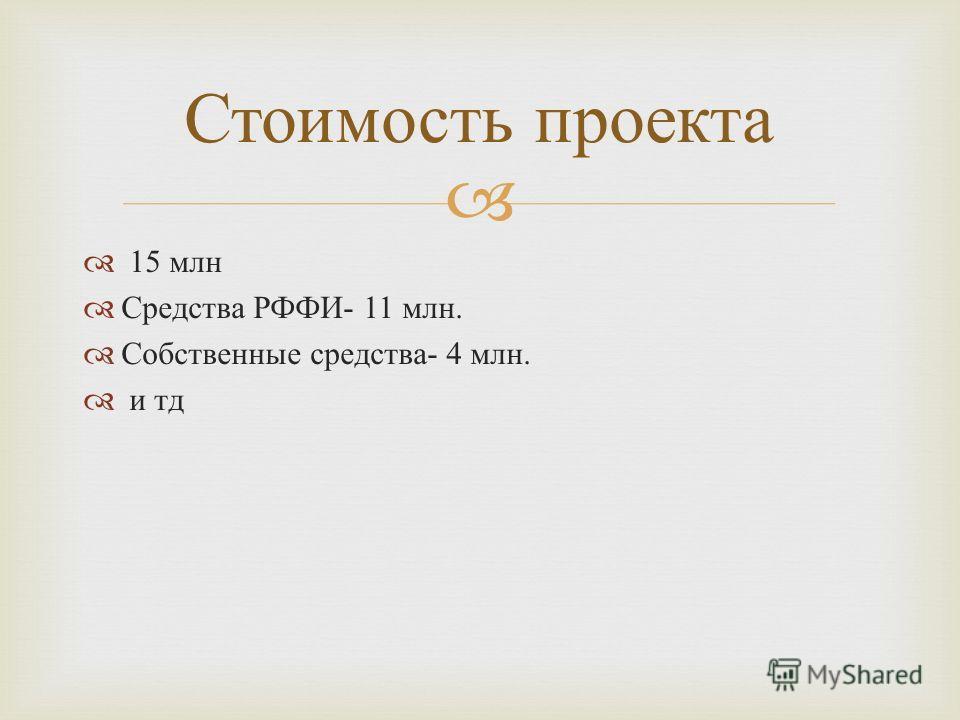 15 млн Средства РФФИ - 11 млн. Собственные средства - 4 млн. и тд Стоимость проекта