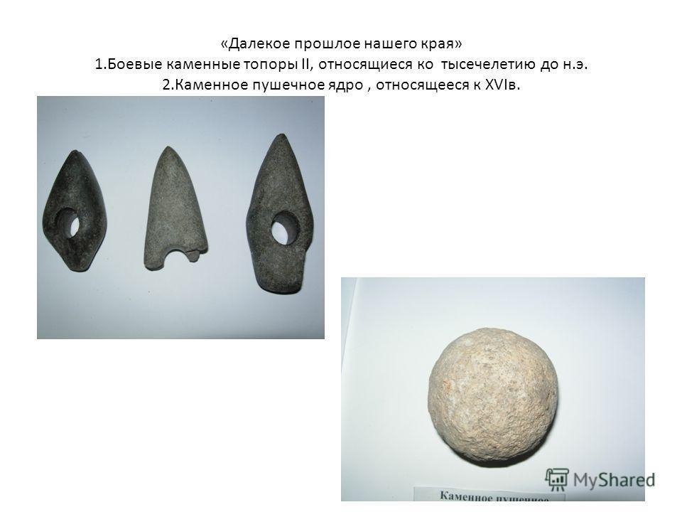 «Далекое прошлое нашего края» 1. Боевые каменные топоры II, относящиеся ко тысячелетию до н.э. 2. Каменное пушечное ядро, относящееся к XVIв.