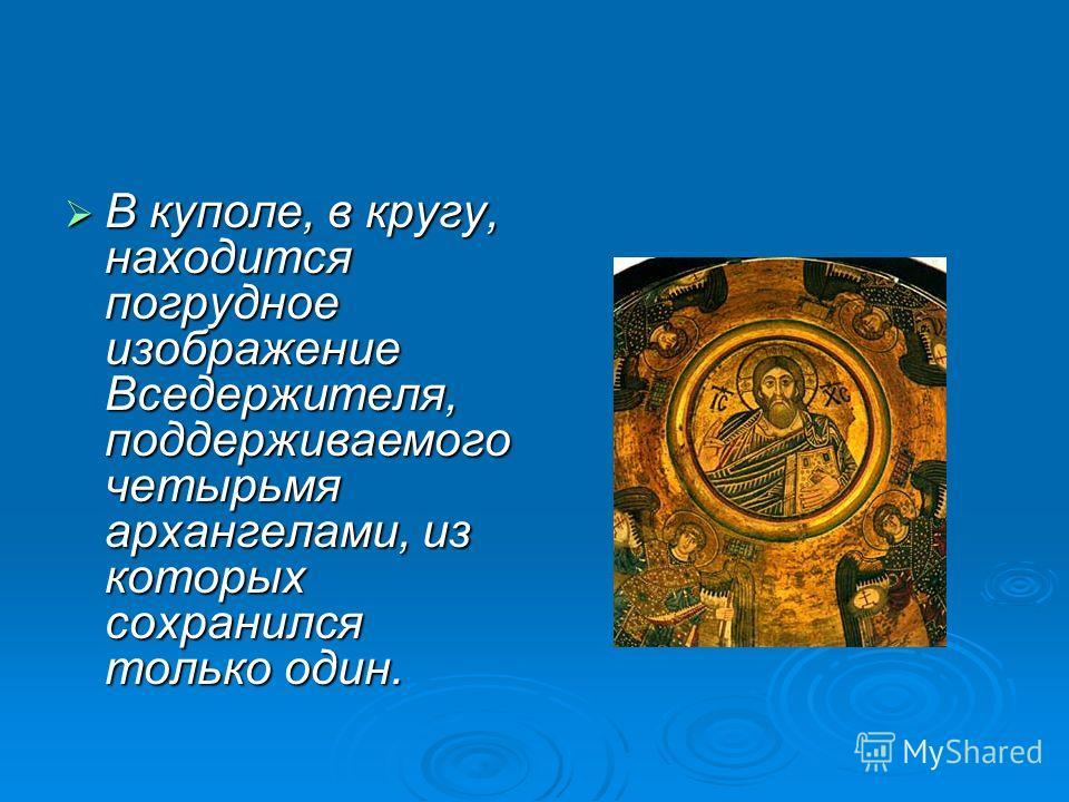 В куполе, в кругу, находится погрудное изображение Вседержителя, поддерживаемого четырьмя архангелами, из которых сохранился только один. В куполе, в кругу, находится погрудное изображение Вседержителя, поддерживаемого четырьмя архангелами, из которы