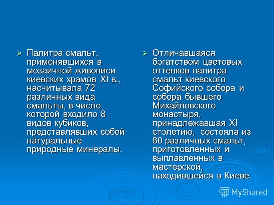 Палитра смальт, применявшихся в мозаичной живописи киевских храмов XI в., насчитывала 72 различных вида смальты, в число которой входило 8 видов кубиков, представлявших собой натуральные природные минералы. Палитра смальт, применявшихся в мозаичной ж