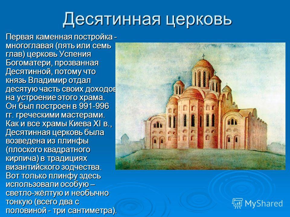 Десятинная церковь Первая каменная постройка - многоглавая (пять или семь глав) церковь Успения Богоматери, прозванная Десятинной, потому что князь Владимир отдал десятую часть своих доходов на устроение этого храма. Он был построен в 991-996 гг. гре