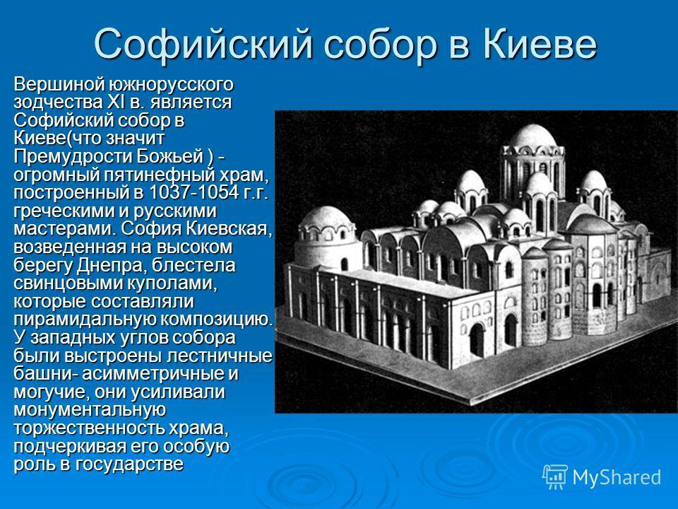 Софийский собор в Киеве Вершиной южнорусского зодчества ХI в. является Софийский собор в Киеве(что значит Премудрости Божьей ) - огромный пятинефный храм, построенный в 1037-1054 г.г. греческими и русскими мастерами. София Киевская, возведенная на вы