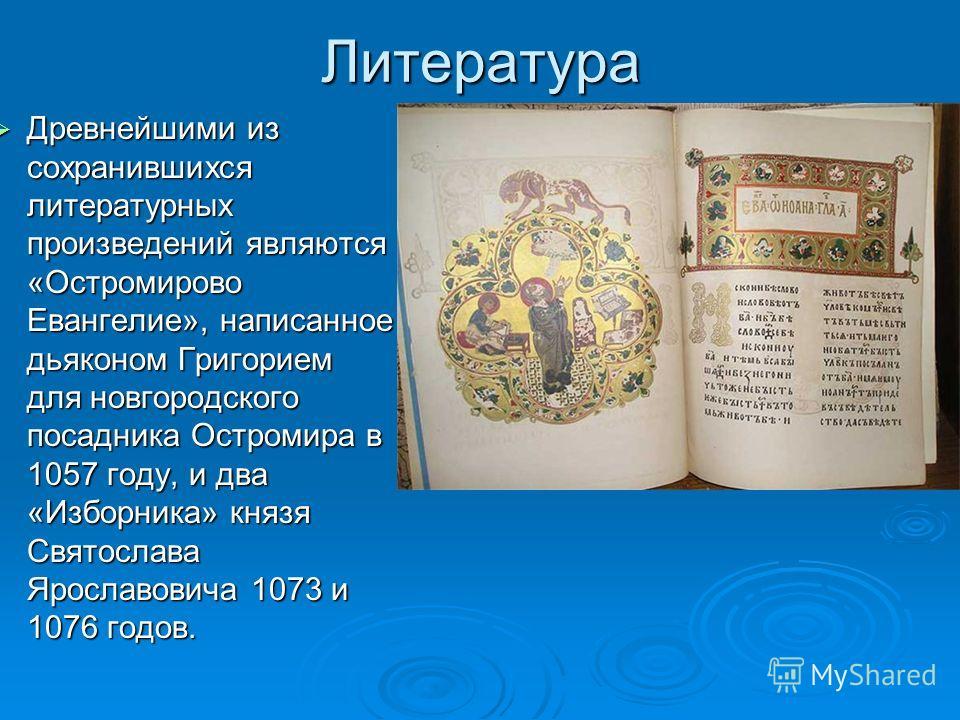 Литература Древнейшими из сохранившихся литературных произведений являются «Остромирово Евангелие», написанное дьяконом Григорием для новгородского посадника Остромира в 1057 году, и два «Изборника» князя Святослава Ярославовича 1073 и 1076 годов. Др