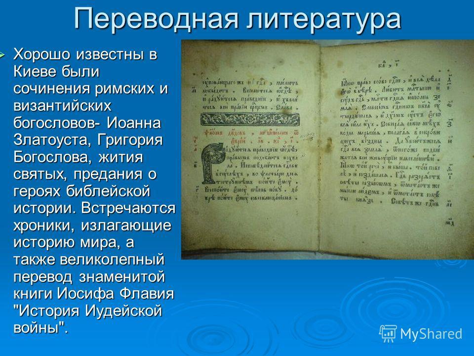 Переводная литература Хорошо известны в Киеве были сочинения римских и византийских богословов- Иоанна Златоуста, Григория Богослова, жития святых, предания о героях библейской истории. Встречаются хроники, излагающие историю мира, а также великолепн