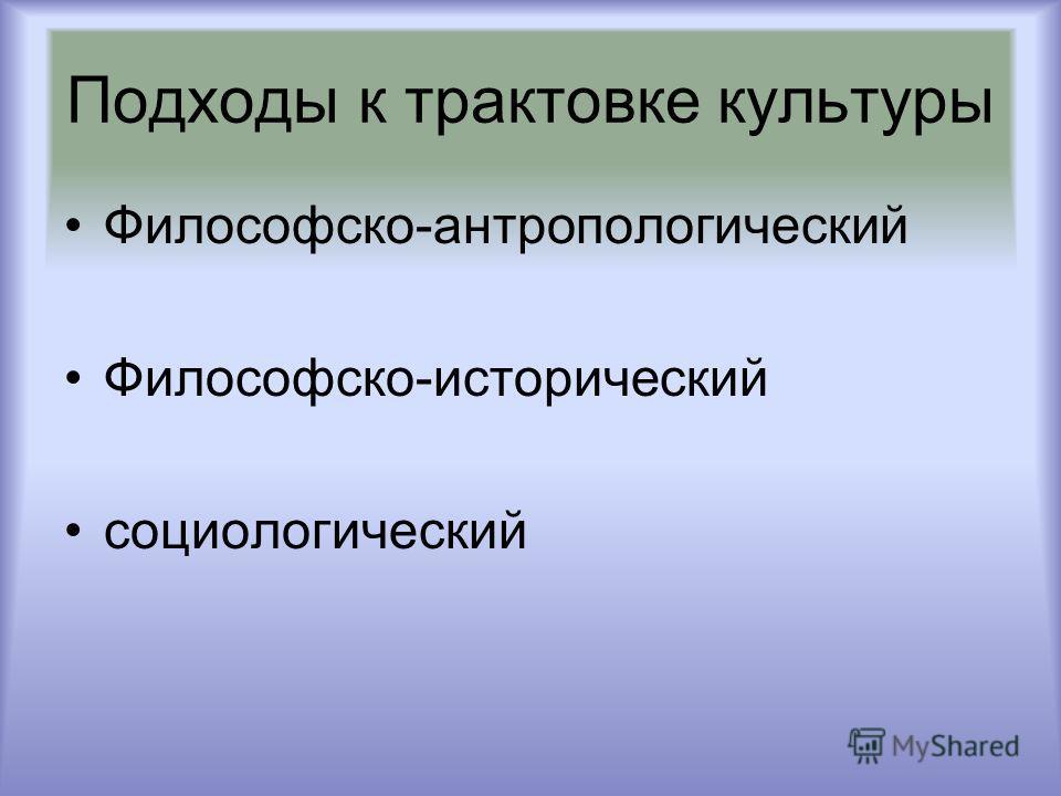 Подходы к трактовке культуры Философско-антропологический Философско-исторический социологический