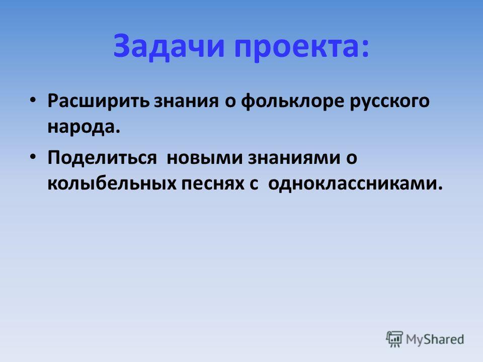 Задачи проекта: Расширить знания о фольклоре русского народа. Поделиться новыми знаниями о колыбельных песнях с одноклассниками.