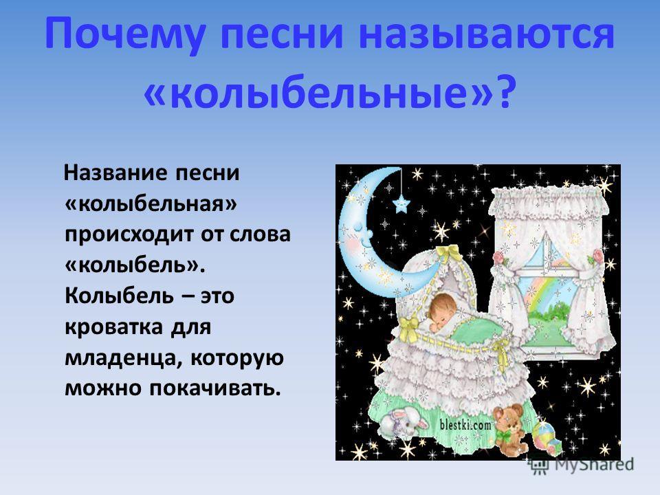 Почему песни называются «колыбельные»? Название песни «колыбельная» происходит от слова «колыбель». Колыбель – это кроватка для младенца, которую можно покачивать.